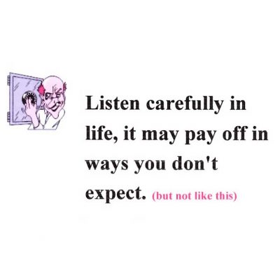 Listen Carefully In Life, It May Pay Off In Ways You Don't Expect