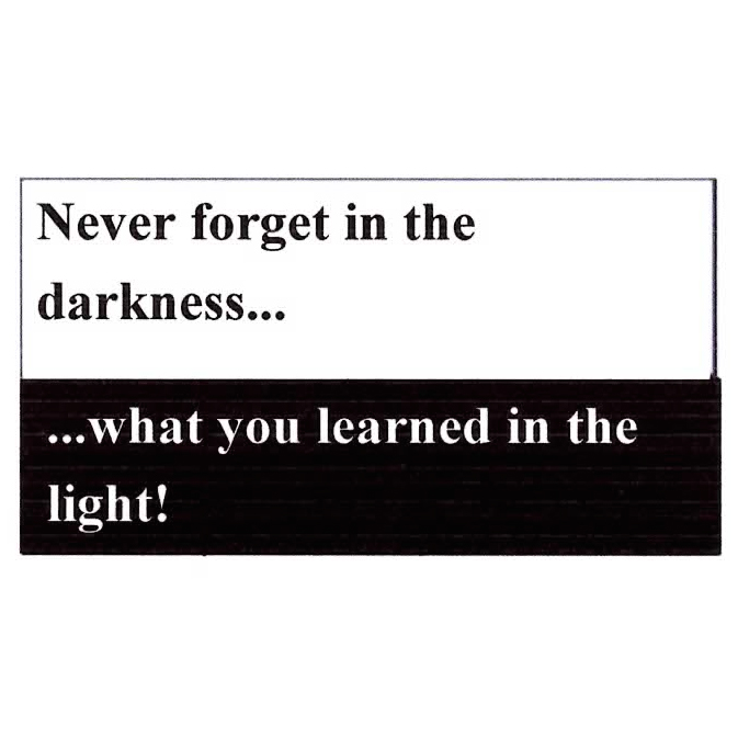 Never Forget In The Darkness What You Learned In The Light
